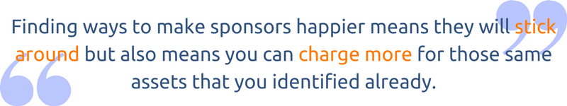 Finding ways to make sponsors happier means they will stick around but also means you can charge more (within reason) for those same assets that you identified already.